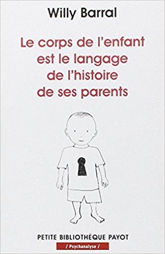 LE CORPS DE L'ENFANT EST LE LANGAGE DE L'HISTOIRE DE SES PARENTS - WILLY BARRAL